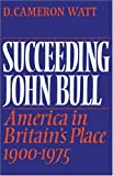 D. Cameron Watt Succeeding John Bull: America in Britain's Place 1900-1975 (Wiles Lectures Given at the Queen S University of Belfast)