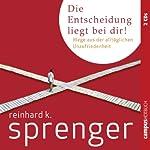 Die Entscheidung liegt bei dir: Wege aus der alltäglichen Unzufriedenheit | Reinhard K. Sprenger