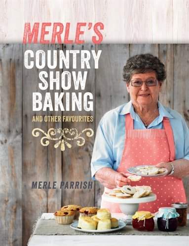 Merle's Country Show Baking: and Other Favourites by Merle Parrish