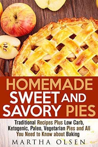 Homemade Sweet and Savory Pies: Traditional Recipes Plus Low Carb, Ketogenic, Paleo, Vegetarian Pies and All You Need to Know about Baking (Low Carb Desserts & Homemade Pies) by Martha Olsen
