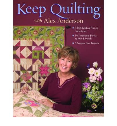 Keep Quilting with Alex Anderson: 7 Skill Building Piecing Techniques - 16 Traditional Blocks - 6 Sampler Star Projects (Paperback) - Common