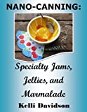 NANO-CANNING: Specialty Jams, Jellies, and Marmalade