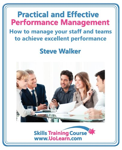 Practical and Effective Performance Management - How Excellent Leaders Manage and Improve Their Staff, Employees and Teams by Evaluation, Appraisal ... Management Skills (Skills Training Course)
