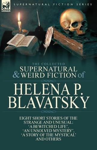 The Collected Supernatural and Weird Fiction of Helena P. Blavatsky: Eight Short Stories of the Strange and Unusual-
