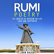Rumi Poetry: 101 Quotes of Wisdom on Life, Love and Happiness (       UNABRIDGED) by John Balkh Narrated by Clay Lomakayu
