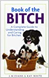 img - for Book of the Bitch: A Complete Guide to Understanding and Caring for Bitches (New Edition) book / textbook / text book
