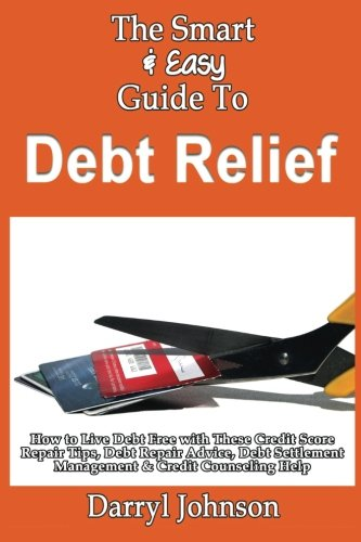 The Smart & Easy Guide To Debt Relief: How to Live Debt Free with These Credit Score Repair Tips, Debt Repair Advice, Debt Settlement Management & Credit Counseling Help