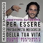 Per essere protagonista indiscusso della tua vita (Obiettivo Autostima 1) | Marco D'Ambrosio