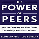 The Power of Peers: How the Company You Keep Drives Leadership, Growth, and Success | Leon Shapiro,Leo Bottary