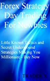 Forex Strategy Day Trading For Newbies :Little Known Tactics and Secret Underground Strategies Making You Millionaire
