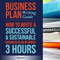 Business Plan Writing Guide: How to Write a Successful & Sustainable Business Plan in Under 3 Hours (       UNABRIDGED) by  ClydeBank Business Narrated by Amy Barron Smolinski