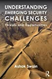 Ashok Swain Understanding Emerging Security Challenges: Threats and Opportunities (Contemporary Security Studies)
