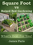 Square Foot Gardening Vs Raised Bed Gardening - Whats Best For You! Vegetable Growing In Small Spaces - Summary Book