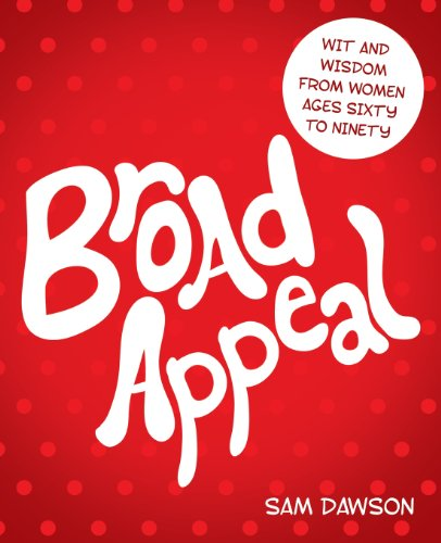 Broad Appeal: Wit and Wisdom From Women Ages Sixty to Ninety by Sam Dawson