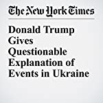Donald Trump Gives Questionable Explanation of Events in Ukraine   David E. Sanger,Maggie Haberman