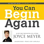 You Can Begin Again: No Matter What, It's Never Too Late | Joyce Meyer