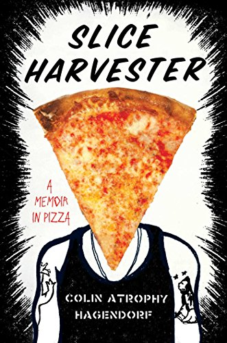 Slice Harvester: A Memoir in Pizza by Colin Atrophy Hagendorf