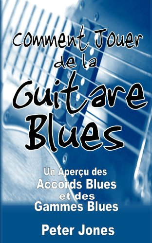 Comment jouer de la guitare blues: Un aperçu des accords et des gammes Blues (French Edition)