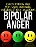 How to Instantly Deal With Anger, Irrationality, and Mania In Your Loved One's Bipolar Disorder