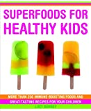 Superfoods for Healthy Kids: More Than 250 Immune-Boosting Foods and Great-Tasting Recipes for Your Children