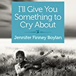 I'll Give You Something to Cry About: A Novella | Jennifer Finney Boylan