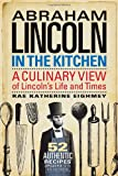 Abraham Lincoln in the Kitchen: A Culinary View of Lincolns Life and Times