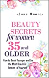 Beauty Secrets for Women 35 and Older: How to Look Younger and be the Most Beautiful Version of Yourself