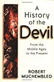 Robert Muchembled A History of the Devil: From the Middle Ages to the Present