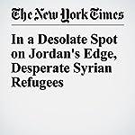 In a Desolate Spot on Jordan's Edge, Desperate Syrian Refugees | Rana F. Sweis,Somini Sengupta