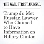 Trump Jr. Met Russian Lawyer Who Claimed to Have Information on Hillary Clinton   Rebecca Ballhaus