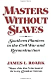 Masters without Slaves: Southern Planters in the Civil War and Reconstruction