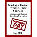 Starting a Business While Keeping your Job. Ultimate Guide To Start Something That Matters ~ Mac Miller