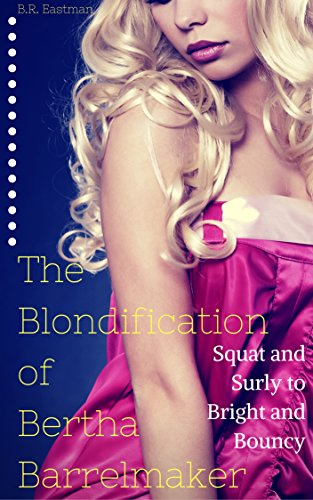 the-blondification-of-bertha-barrelmaker-squat-and-surly-to-bright-and-bouncy-the-blondification-of-