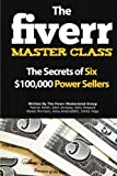 The Fiverr Master Class: The Fiverr Secrets Of Six Power Sellers That Enable You To Work From Home (Fiverr, Make Money Online, Fiverr Ideas, Fiverr ... At Home, Fiverr SEO, Fiverr.com) (Volume 1)