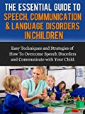 img - for The Essential Guide to Speech, Communication & Language Disorders in Children: Easy Techniques and Strategies of How To Overcome Speech Disorders and Communicate with Your Child book / textbook / text book