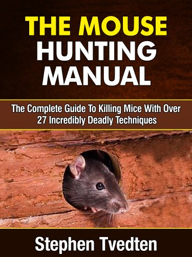 The Mouse Hunting Manual: The Complete Guide To Killing Mice With Over 27 Deadly Techniques (Pest Control)