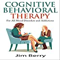 Cognitive Behavioral Therapy for All Mood Disorders and Addictions Audiobook by Jim Berry Narrated by Cory Mikhals