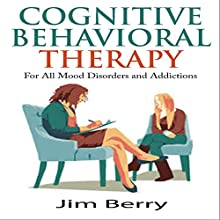 Cognitive Behavioral Therapy for All Mood Disorders and Addictions (       UNABRIDGED) by Jim Berry Narrated by Cory Mikhals
