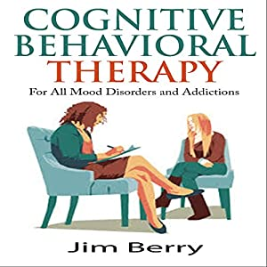 Cognitive Behavioral Therapy for All Mood Disorders and Addictions Audiobook