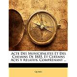 Acte Des Municipalites Et Des Chemins de 1855, Et Certains Acts y Relatifs, Comprenant ...