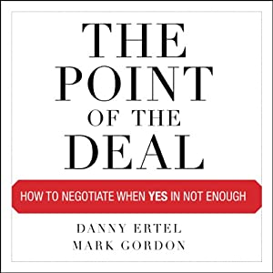 The Point of the Deal: How to Negotiate When Yes Is Not Enough | [Danny Ertel, Mark Gordon]