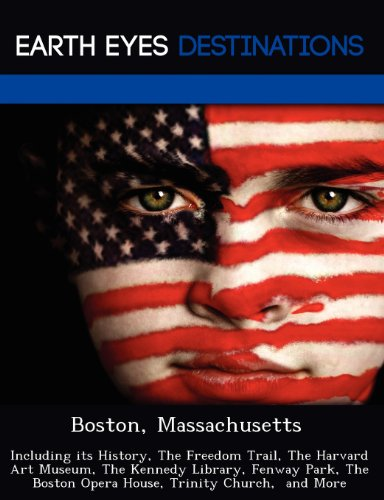 Boston, Massachusetts: Including its History, The Freedom Trail, The Harvard Art Museum, The Kennedy Library, Fenway Park, The Boston Opera House, Trinity Church,  and More
