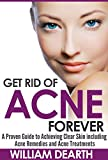 Get Rid of Acne Forever: A Proven Guide to Achieving Clear Skin Including Acne Remedies and Acne Treatments (flawless skin, acne treatment, acne, spots)