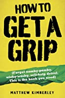 How to Get a Grip - Forget namby-pampy, wishy washy, self-help drivel. This is the book you need