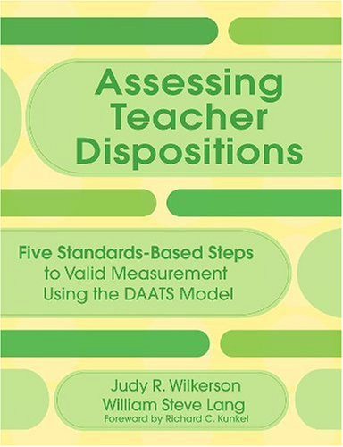 Assessing Teacher Dispositions: Five Standards-Based Steps to Valid Measurement Using the DAATS Model Judy R. Wilkerson and William S. (Steve) Lang