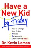 Have a New Kid by Friday: How to Change Your Child's Attitude, Behaviour & Character in 5 Days
