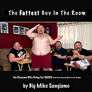 The Fattest Guy in the Room: 10 Reasons Why Being Fat Sucks! and 3 Reasons Why It's Not So Bad | [Big Mike Sangiamo]