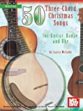 Mel Bay presents 50 Three-Chord Christmas Songs for Guitar, Banjo & Uke