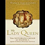 The Lady Queen: The Notorious Reign of Joanna I, Queen of Naples, Jerusalem, and Sicily | Nancy Goldstone