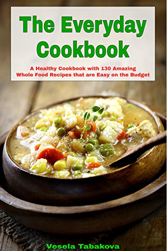 The Everyday Cookbook: A Healthy Cookbook With 130 Amazing Whole Food Recipes That Are Easy On The Budget (Healthy Cookbook Series 6)
